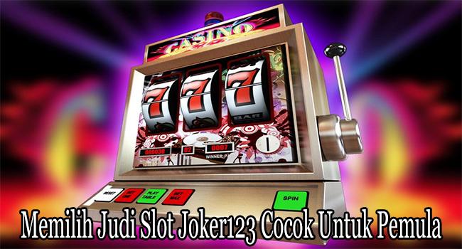 Memilih Judi Slot Joker123 Cocok Untuk Para Pemula