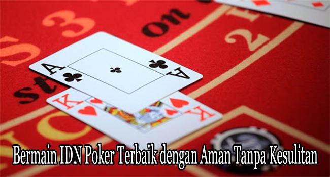 Bermain IDN Poker Terbaik dengan Aman Tanpa Kesulitan